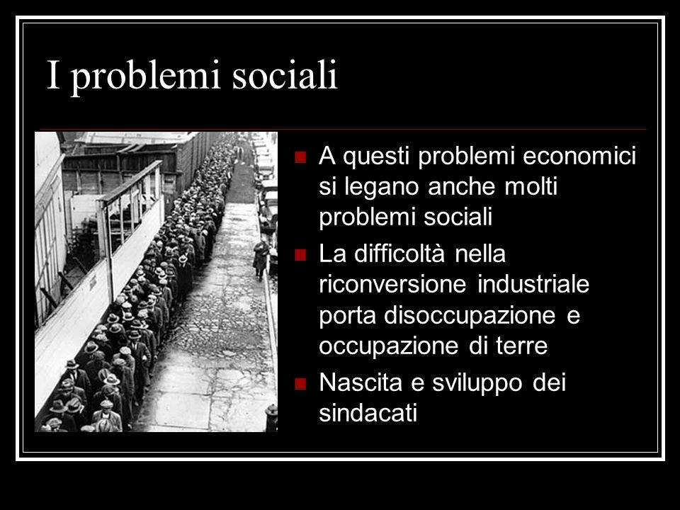 I problemi sociali A questi problemi economici si legano anche molti problemi sociali La difficoltà nella riconversione industriale porta disoccupazione e occupazione di terre Nascita e sviluppo dei sindacati