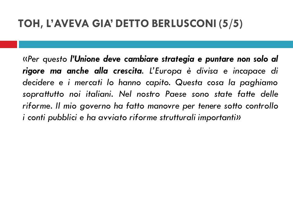 TOH, LAVEVA GIA DETTO BERLUSCONI (5/5) «Per questo lUnione deve cambiare strategia e puntare non solo al rigore ma anche alla crescita. LEuropa è divi
