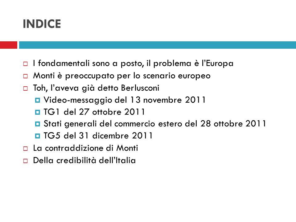 INDICE I fondamentali sono a posto, il problema è lEuropa Monti è preoccupato per lo scenario europeo Toh, laveva già detto Berlusconi Video-messaggio
