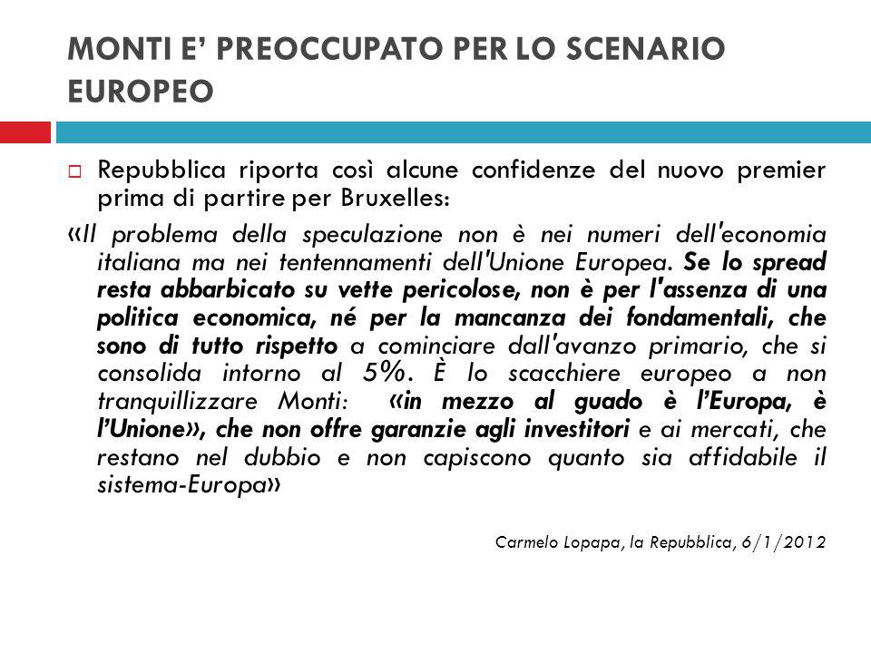 MONTI E PREOCCUPATO PER LO SCENARIO EUROPEO Repubblica riporta così alcune confidenze del nuovo premier prima di partire per Bruxelles: «Il problema d
