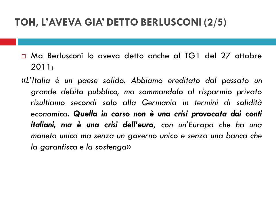 TOH, LAVEVA GIA DETTO BERLUSCONI (3/5) Nello stesso senso, Berlusconi si era espresso agli Stati generali del Commercio Estero il 28 ottobre 2011: «Da che cosa deriva questa attenzione sullItalia.