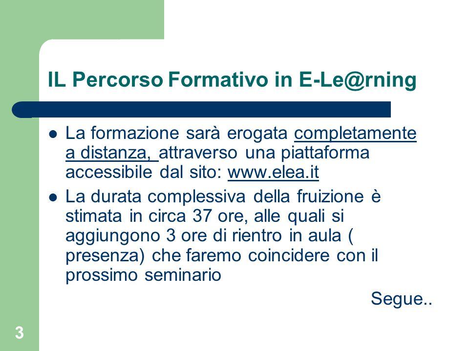 3 IL Percorso Formativo in E-Le@rning La formazione sarà erogata completamente a distanza, attraverso una piattaforma accessibile dal sito: www.elea.i