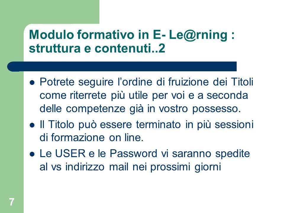 7 Modulo formativo in E- Le@rning : struttura e contenuti..2 Potrete seguire lordine di fruizione dei Titoli come riterrete più utile per voi e a seco