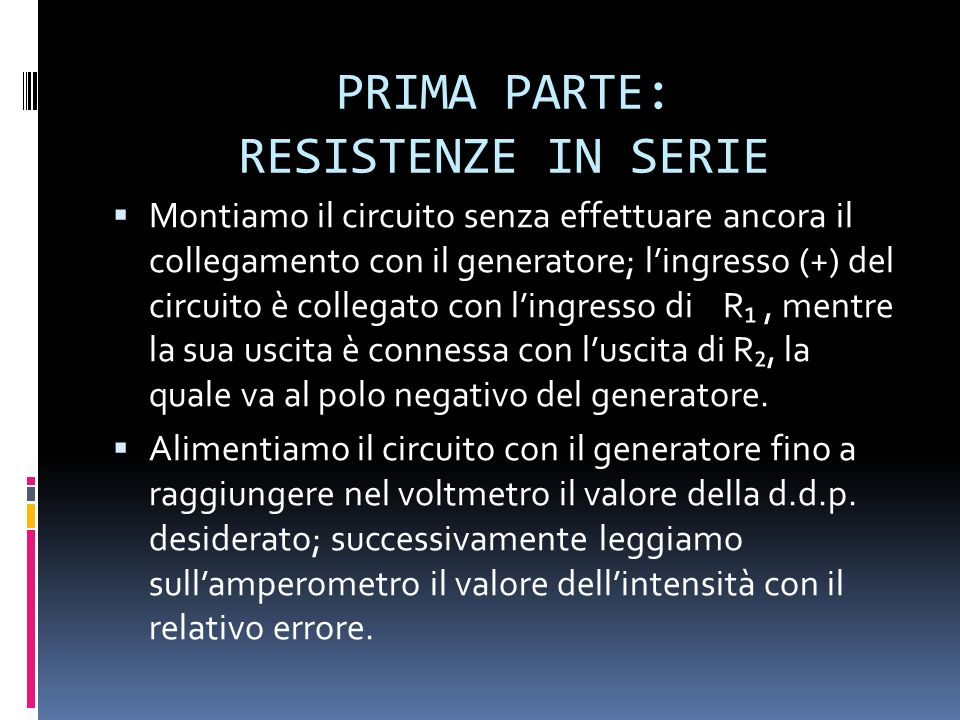 PRIMA PARTE: RESISTENZE IN SERIE Montiamo il circuito senza effettuare ancora il collegamento con il generatore; lingresso (+) del circuito è collegat