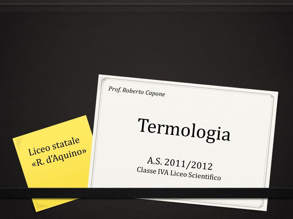Termologia A.S. 2011/2012 Classe IVA Liceo Scientifico Prof. Roberto Capone Liceo statale «R. dAquino»