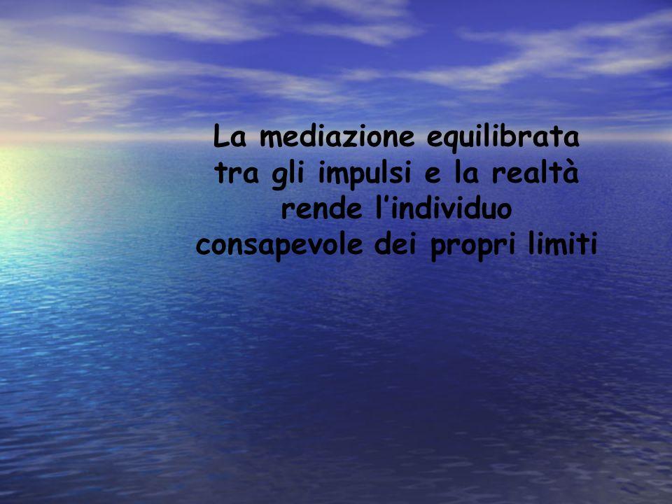 La mediazione equilibrata tra gli impulsi e la realtà rende lindividuo consapevole dei propri limiti