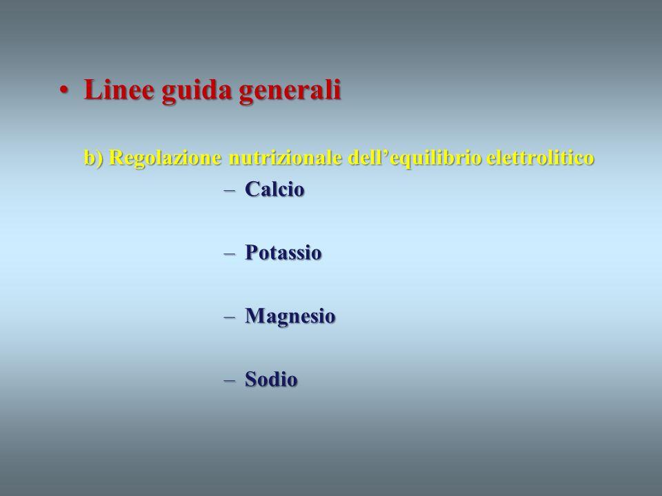 Linee guida generaliLinee guida generali b) Regolazione nutrizionale dellequilibrio elettrolitico –Calcio –Potassio –Magnesio –Sodio