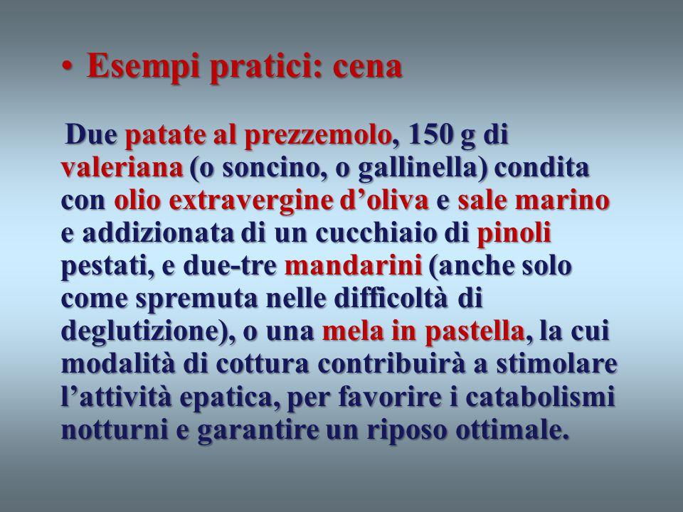 Esempi pratici: cenaEsempi pratici: cena Due patate al prezzemolo, 150 g di valeriana (o soncino, o gallinella) condita con olio extravergine doliva e
