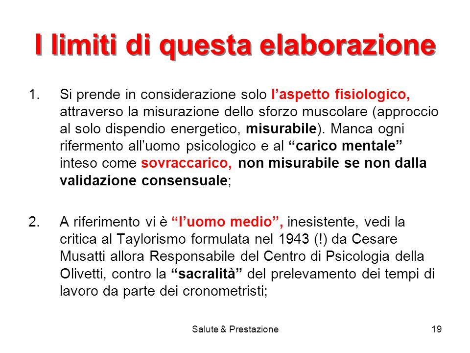 Salute & Prestazione19 I limiti di questa elaborazione 1.Si prende in considerazione solo laspetto fisiologico, attraverso la misurazione dello sforzo muscolare (approccio al solo dispendio energetico, misurabile).