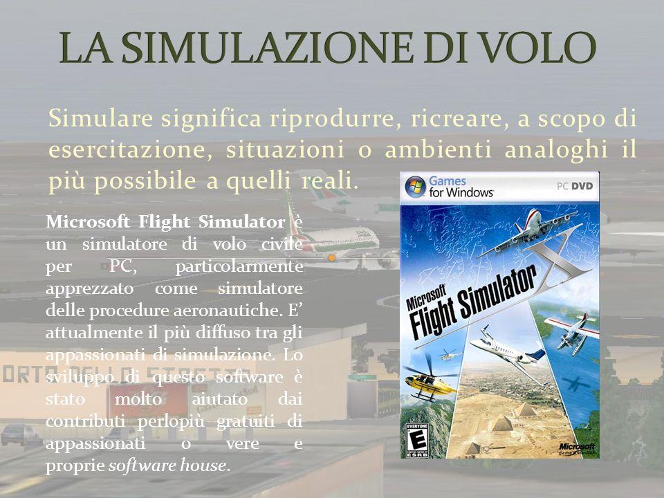 Simulare significa riprodurre, ricreare, a scopo di esercitazione, situazioni o ambienti analoghi il più possibile a quelli reali. Microsoft Flight Si
