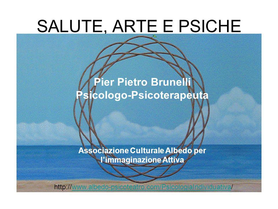 SALUTE, ARTE E PSICHE Pier Pietro Brunelli Psicologo-Psicoterapeuta Associazione Culturale Albedo per limmaginazione Attiva http://www.albedo-psicotea