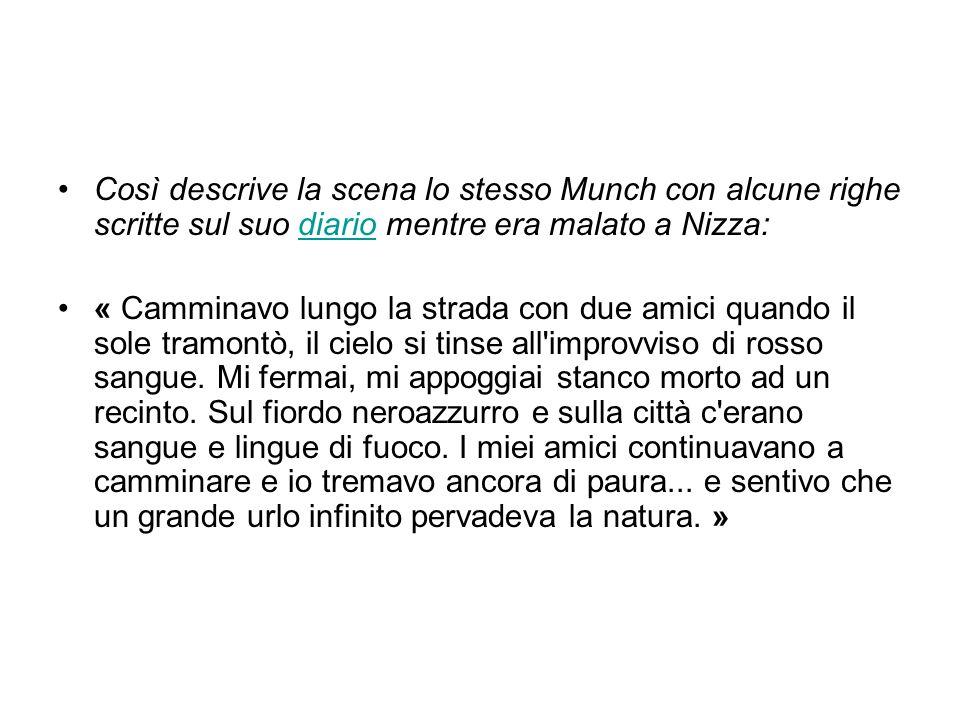 Così descrive la scena lo stesso Munch con alcune righe scritte sul suo diario mentre era malato a Nizza:diario « Camminavo lungo la strada con due am