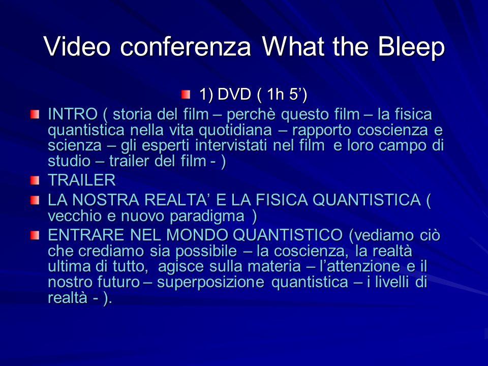 Video conferenza What the Bleep 1) DVD ( 1h 5) INTRO ( storia del film – perchè questo film – la fisica quantistica nella vita quotidiana – rapporto coscienza e scienza – gli esperti intervistati nel film e loro campo di studio – trailer del film - ) TRAILER LA NOSTRA REALTA E LA FISICA QUANTISTICA ( vecchio e nuovo paradigma ) ENTRARE NEL MONDO QUANTISTICO (vediamo ciò che crediamo sia possibile – la coscienza, la realtà ultima di tutto, agisce sulla materia – lattenzione e il nostro futuro – superposizione quantistica – i livelli di realtà - ).