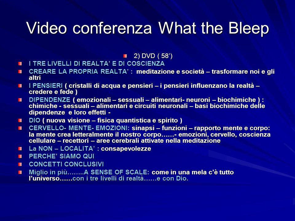 Video conferenza What the Bleep 2) DVD ( 58) I TRE LIVELLI DI REALTA E DI COSCIENZA CREARE LA PROPRIA REALTA : meditazione e società – trasformare noi
