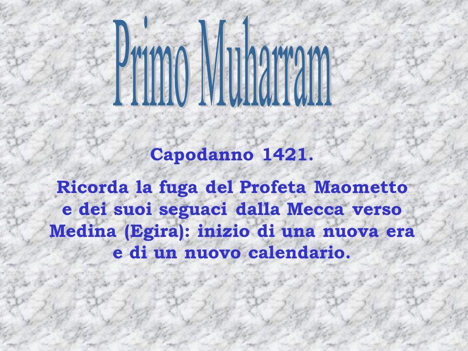 Capodanno 1421. Ricorda la fuga del Profeta Maometto e dei suoi seguaci dalla Mecca verso Medina (Egira): inizio di una nuova era e di un nuovo calend