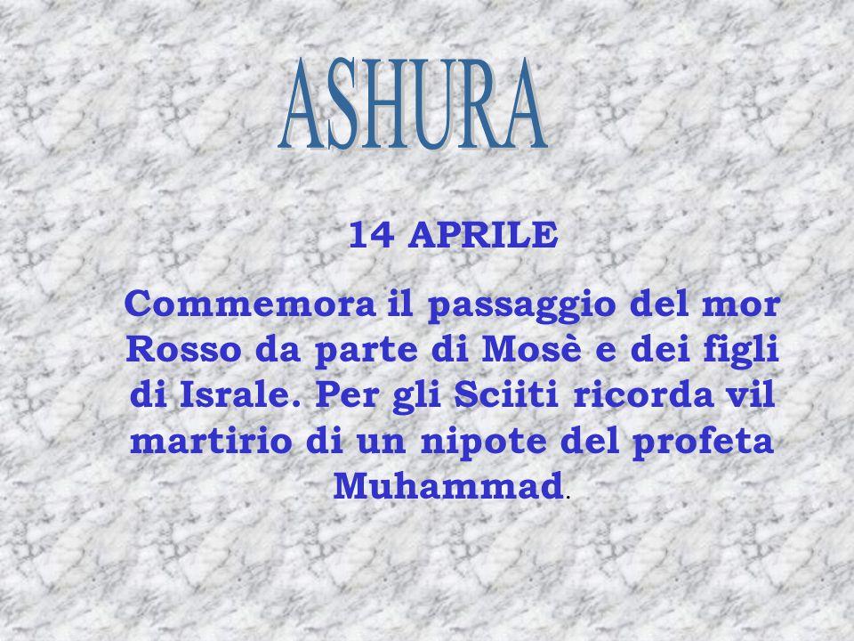 14 APRILE Commemora il passaggio del mor Rosso da parte di Mosè e dei figli di Israle. Per gli Sciiti ricorda vil martirio di un nipote del profeta Mu