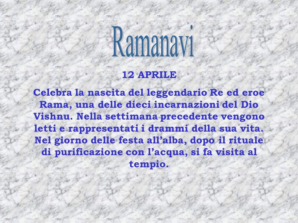 12 APRILE Celebra la nascita del leggendario Re ed eroe Rama, una delle dieci incarnazioni del Dio Vishnu. Nella settimana precedente vengono letti e