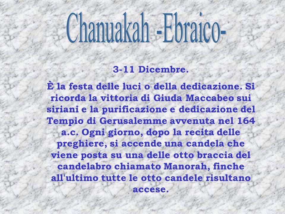 3-11 Dicembre. È la festa delle luci o della dedicazione. Si ricorda la vittoria di Giuda Maccabeo sui siriani e la purificazione e dedicazione del Te