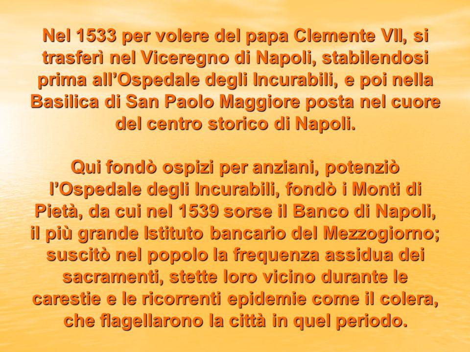 Nel 1533 per volere del papa Clemente VII, si trasferì nel Viceregno di Napoli, stabilendosi prima allOspedale degli Incurabili, e poi nella Basilica di San Paolo Maggiore posta nel cuore del centro storico di Napoli.
