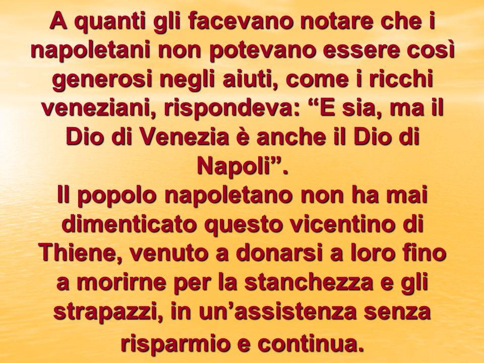 A quanti gli facevano notare che i napoletani non potevano essere così generosi negli aiuti, come i ricchi veneziani, rispondeva: E sia, ma il Dio di Venezia è anche il Dio di Napoli.