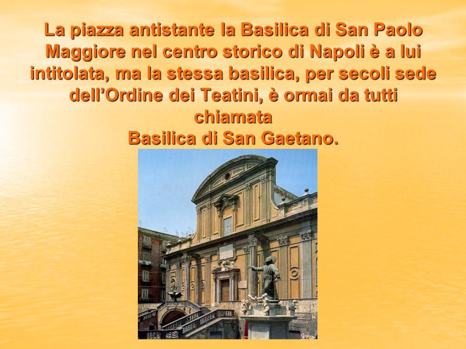 La piazza antistante la Basilica di San Paolo Maggiore nel centro storico di Napoli è a lui intitolata, ma la stessa basilica, per secoli sede dellOrdine dei Teatini, è ormai da tutti chiamata Basilica di San Gaetano.