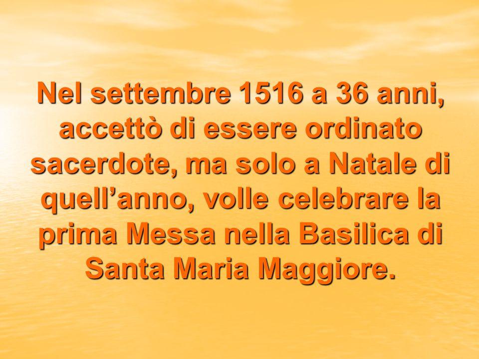 Nel settembre 1516 a 36 anni, accettò di essere ordinato sacerdote, ma solo a Natale di quellanno, volle celebrare la prima Messa nella Basilica di Santa Maria Maggiore.