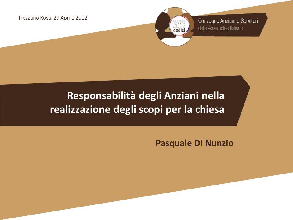 Responsabilità degli Anziani nella realizzazione degli scopi per la chiesa Pasquale Di Nunzio Trezzano Rosa, 29 Aprile 2012