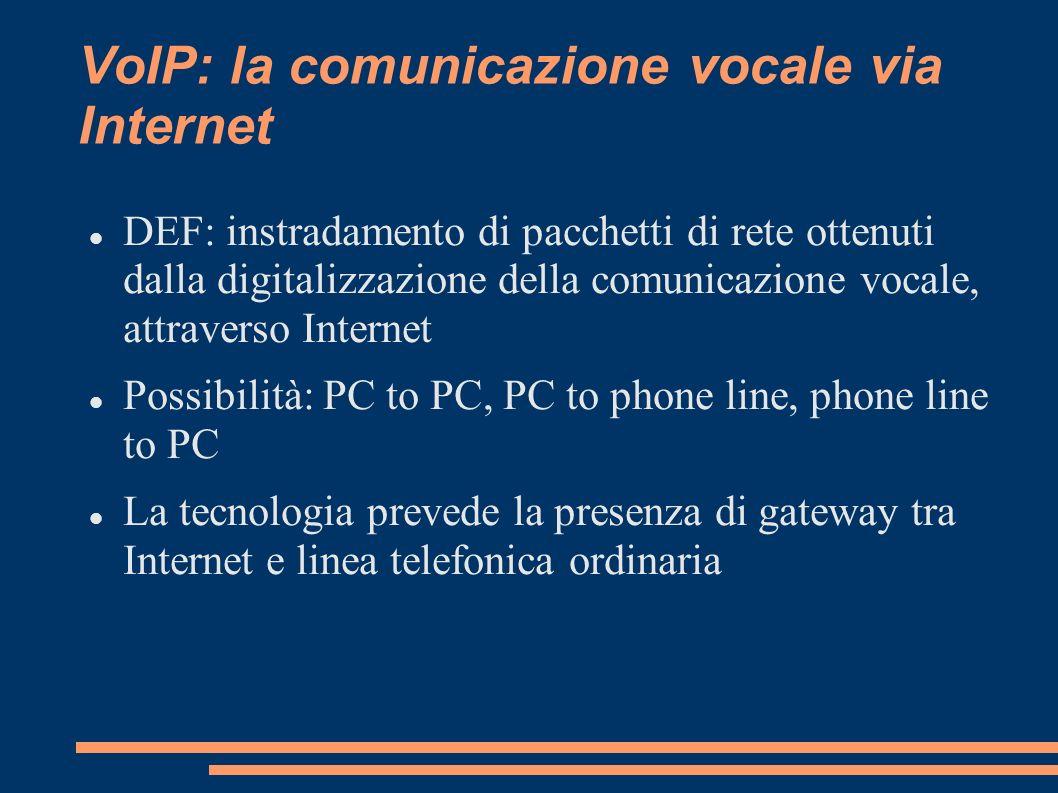VoIP: la comunicazione vocale via Internet DEF: instradamento di pacchetti di rete ottenuti dalla digitalizzazione della comunicazione vocale, attrave