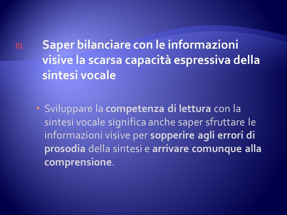 III. Saper bilanciare con le informazioni visive la scarsa capacità espressiva della sintesi vocale Sviluppare la competenza di lettura con la sintesi