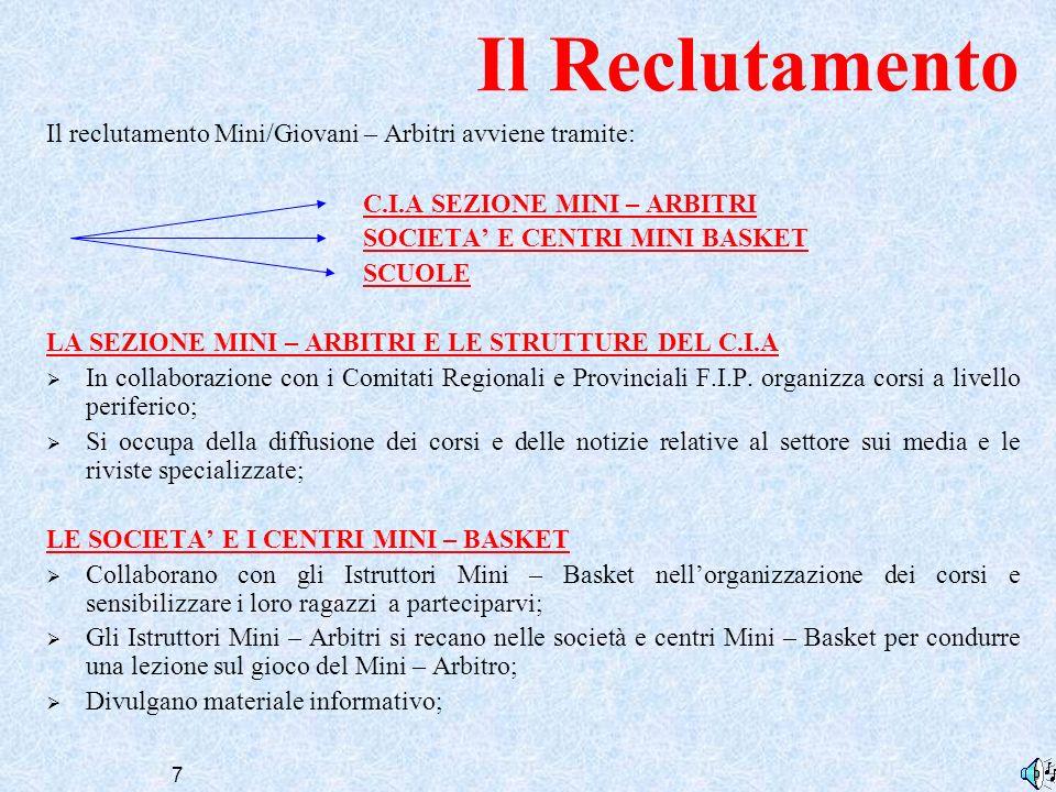 7 Il Reclutamento Il reclutamento Mini/Giovani – Arbitri avviene tramite: C.I.A SEZIONE MINI – ARBITRI SOCIETA E CENTRI MINI BASKET SCUOLE LA SEZIONE