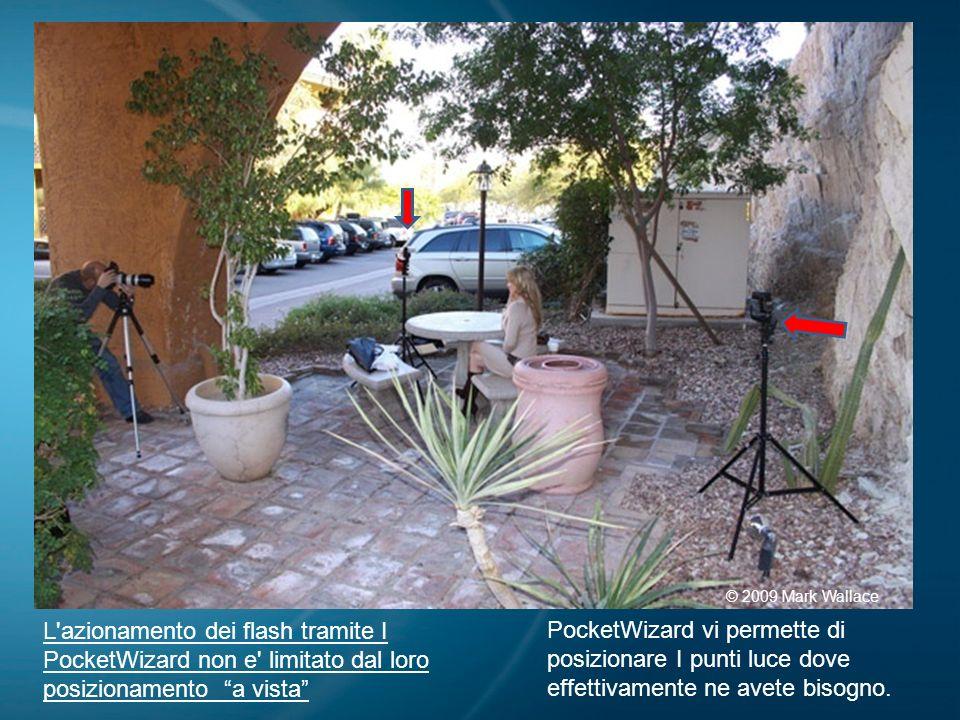 L'azionamento dei flash tramite I PocketWizard non e' limitato dal loro posizionamento a vista © 2009 Mark Wallace PocketWizard vi permette di posizio