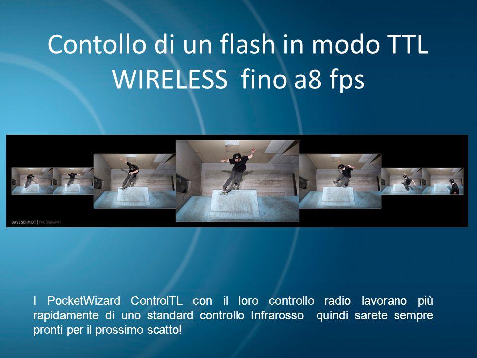 Contollo di un flash in modo TTL WIRELESS fino a8 fps I PocketWizard ControlTL con il loro controllo radio lavorano più rapidamente di uno standard co