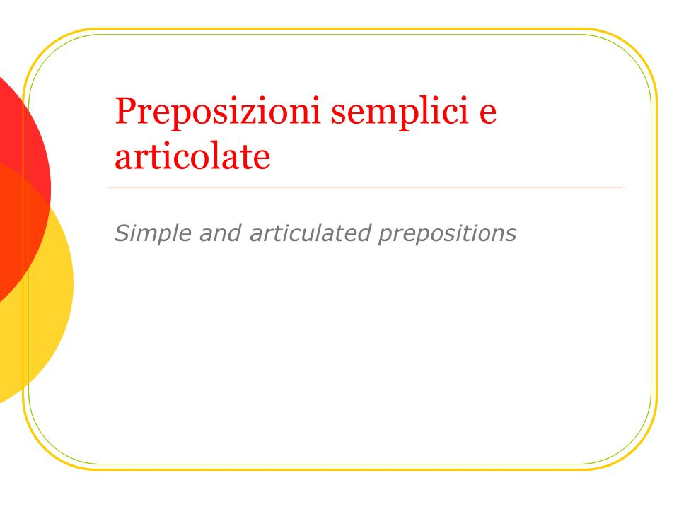 Preposizioni semplici e articolate Simple and articulated prepositions