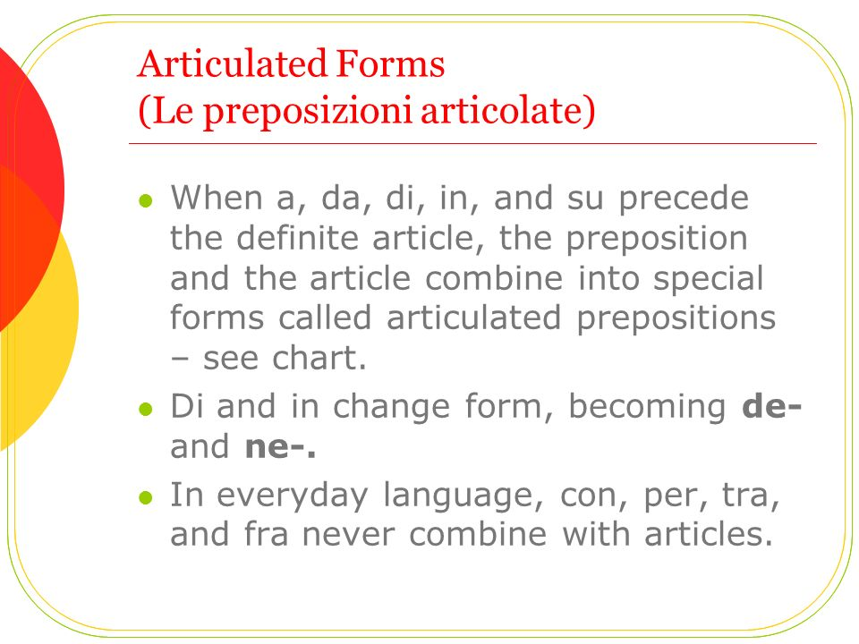 Articulated Forms (Le preposizioni articolate) When a, da, di, in, and su precede the definite article, the preposition and the article combine into s