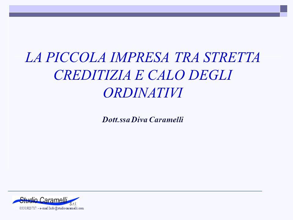 LA PICCOLA IMPRESA TRA STRETTA CREDITIZIA E CALO DEGLI ORDINATIVI Dott.ssa Diva Caramelli Tel. 0331923717 - e-mail Info@studiocaramelli.com