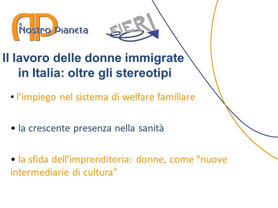 limpiego nel sistema di welfare familiare la crescente presenza nella sanità la sfida dellimprenditoria: donne, come nuove intermediarie di cultura Il lavoro delle donne immigrate in Italia: oltre gli stereotipi