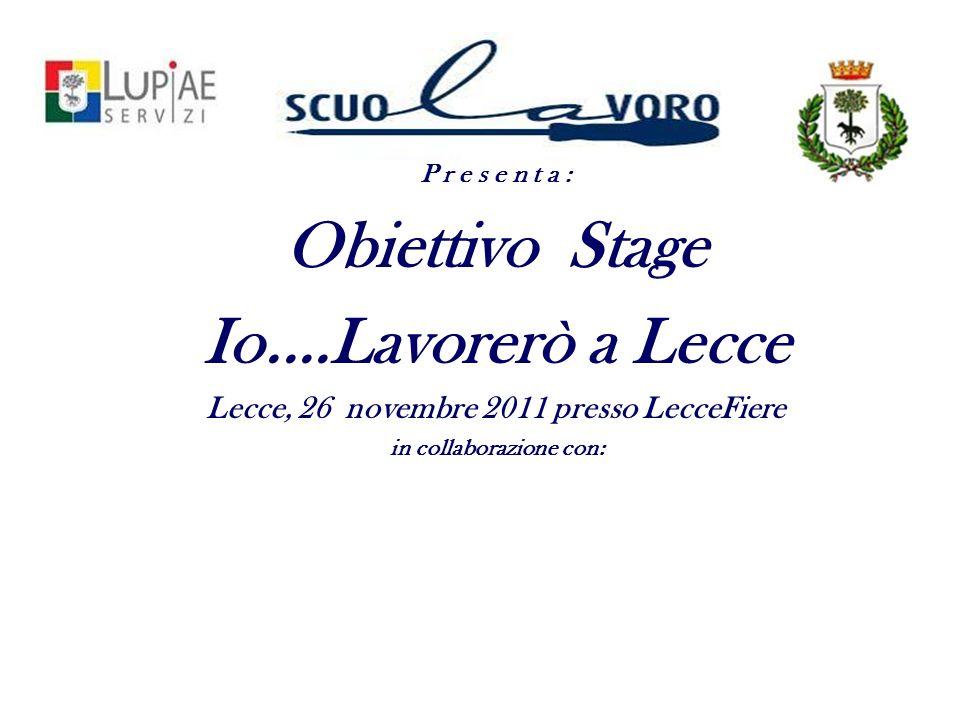 P r e s e n t a : Obiettivo Stage Io....Lavorerò a Lecce Lecce, 26 novembre 2011 presso LecceFiere in collaborazione con: