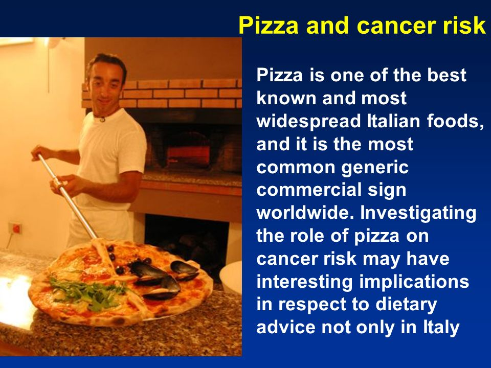 Pizza and cancer risk Pizza is one of the best known and most widespread Italian foods, and it is the most common generic commercial sign worldwide. I