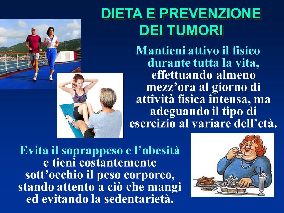 DIETA E PREVENZIONE DEI TUMORI Evita il soprappeso e lobesità e tieni costantemente sottocchio il peso corporeo, stando attento a ciò che mangi ed evitando la sedentarietà.