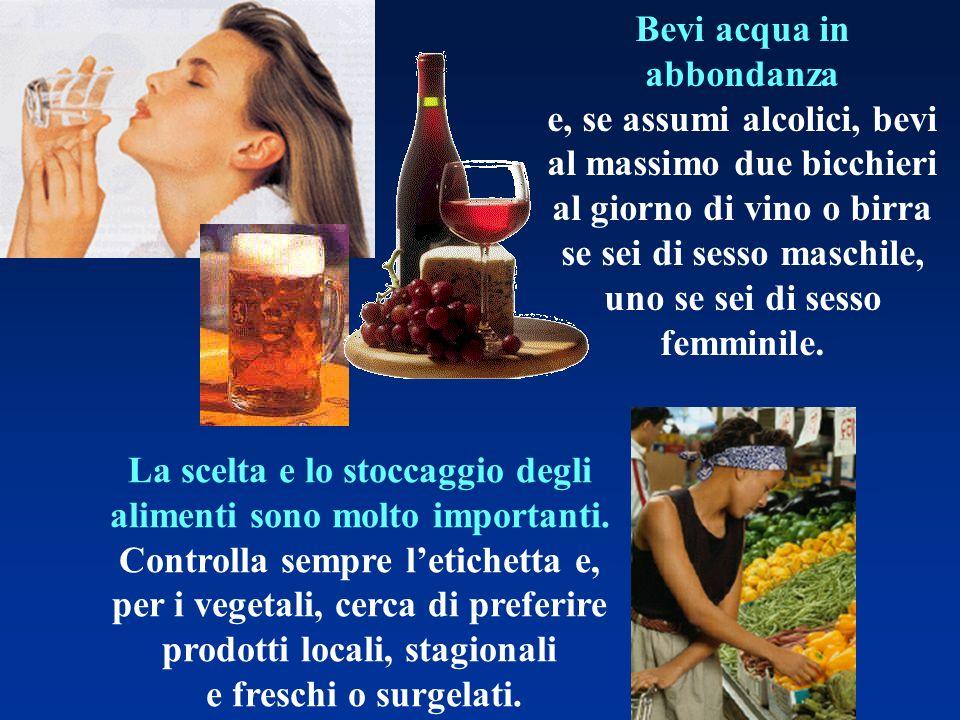Bevi acqua in abbondanza e, se assumi alcolici, bevi al massimo due bicchieri al giorno di vino o birra se sei di sesso maschile, uno se sei di sesso femminile.