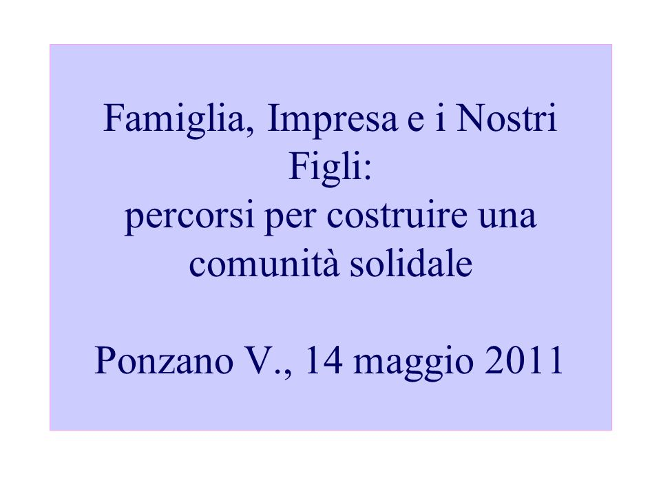 Famiglia, Impresa e i Nostri Figli: percorsi per costruire una comunità solidale Ponzano V., 14 maggio 2011