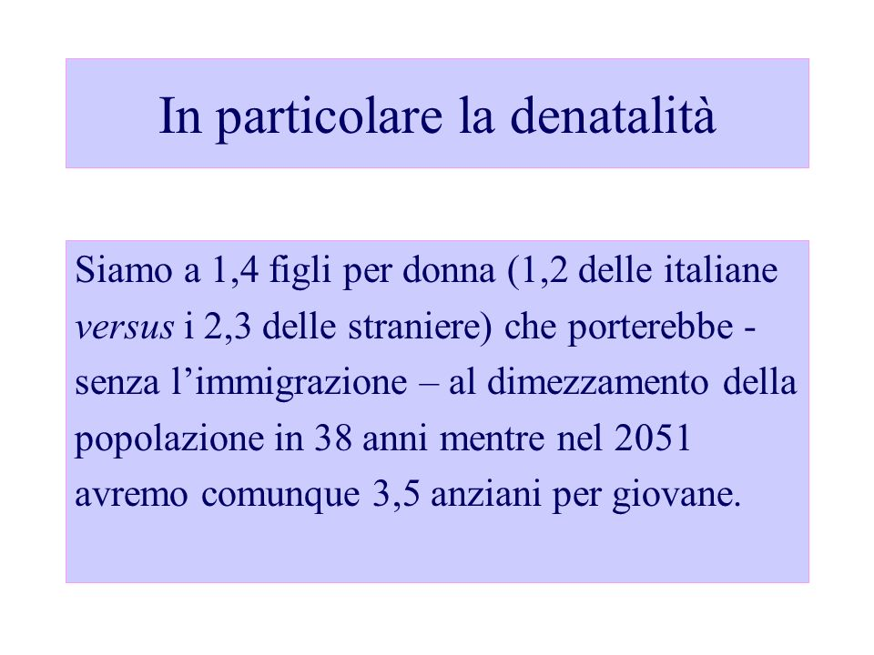 In particolare la denatalità Siamo a 1,4 figli per donna (1,2 delle italiane versus i 2,3 delle straniere) che porterebbe - senza limmigrazione – al d