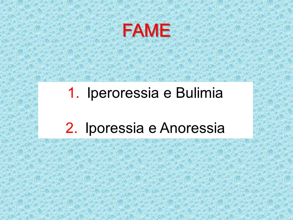 FAME 1.Iperoressia e Bulimia 2.Iporessia e Anoressia