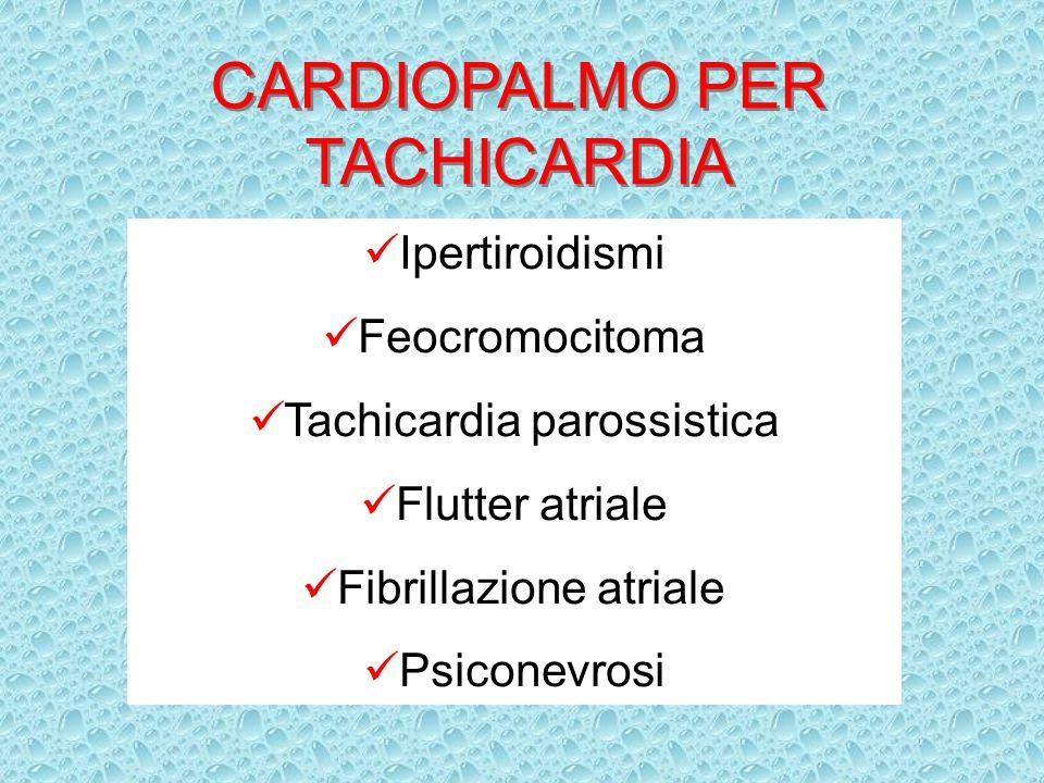 CARDIOPALMO PER TACHICARDIA Ipertiroidismi Feocromocitoma Tachicardia parossistica Flutter atriale Fibrillazione atriale Psiconevrosi