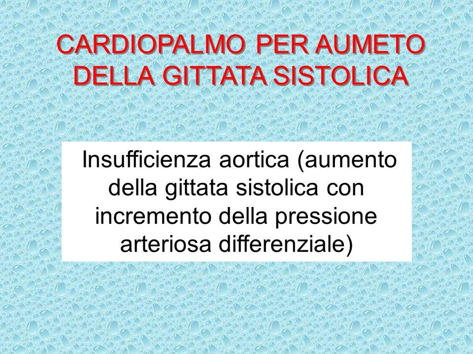 CARDIOPALMO PER AUMETO DELLA GITTATA SISTOLICA Insufficienza aortica (aumento della gittata sistolica con incremento della pressione arteriosa differe