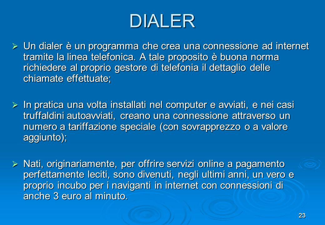 23 DIALER Un dialer è un programma che crea una connessione ad internet tramite la linea telefonica. A tale proposito è buona norma richiedere al prop