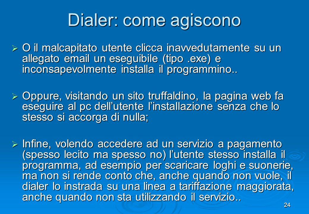 24 Dialer: come agiscono O il malcapitato utente clicca inavvedutamente su un allegato email un eseguibile (tipo.exe) e inconsapevolmente installa il