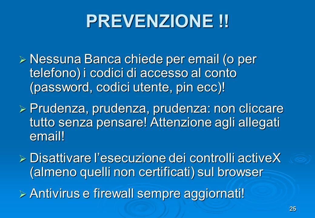 25 PREVENZIONE !! Nessuna Banca chiede per email (o per telefono) i codici di accesso al conto (password, codici utente, pin ecc)! Nessuna Banca chied