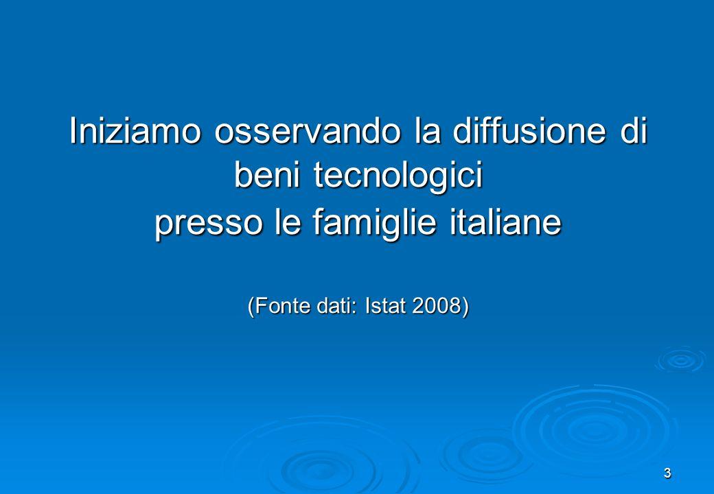 3 Iniziamo osservando la diffusione di beni tecnologici presso le famiglie italiane (Fonte dati: Istat 2008) Iniziamo osservando la diffusione di beni