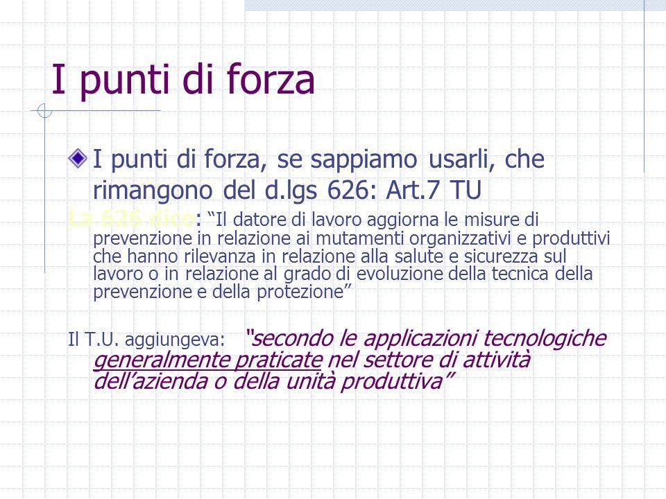 I punti di forza I punti di forza, se sappiamo usarli, che rimangono del d.lgs 626: Art.7 TU La 626 dice: Il datore di lavoro aggiorna le misure di pr